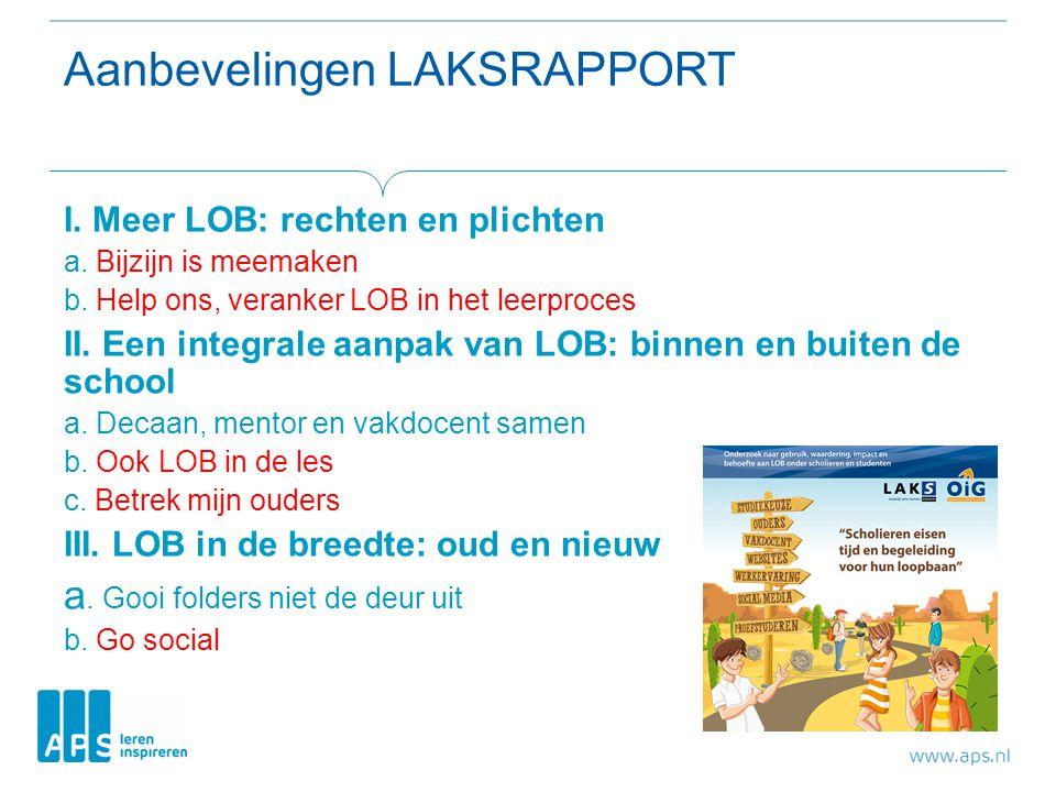 Aanbevelingen LAKSRAPPORT I. Meer LOB: rechten en plichten a. Bijzijn is meemaken b. Help ons, veranker LOB in het leerproces II. Een integrale aanpak