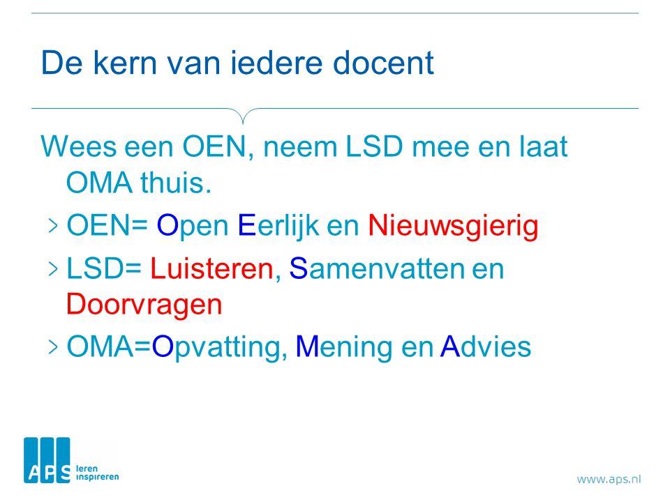 De kern van iedere docent Wees een OEN, neem LSD mee en laat OMA thuis. OEN= Open Eerlijk en Nieuwsgierig LSD= Luisteren, Samenvatten en Doorvragen OM