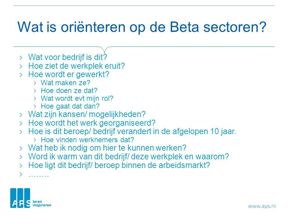 Wat is oriënteren op de Beta sectoren? Wat voor bedrijf is dit? Hoe ziet de werkplek eruit? Hoe wordt er gewerkt? Wat maken ze? Hoe doen ze dat? Wat w