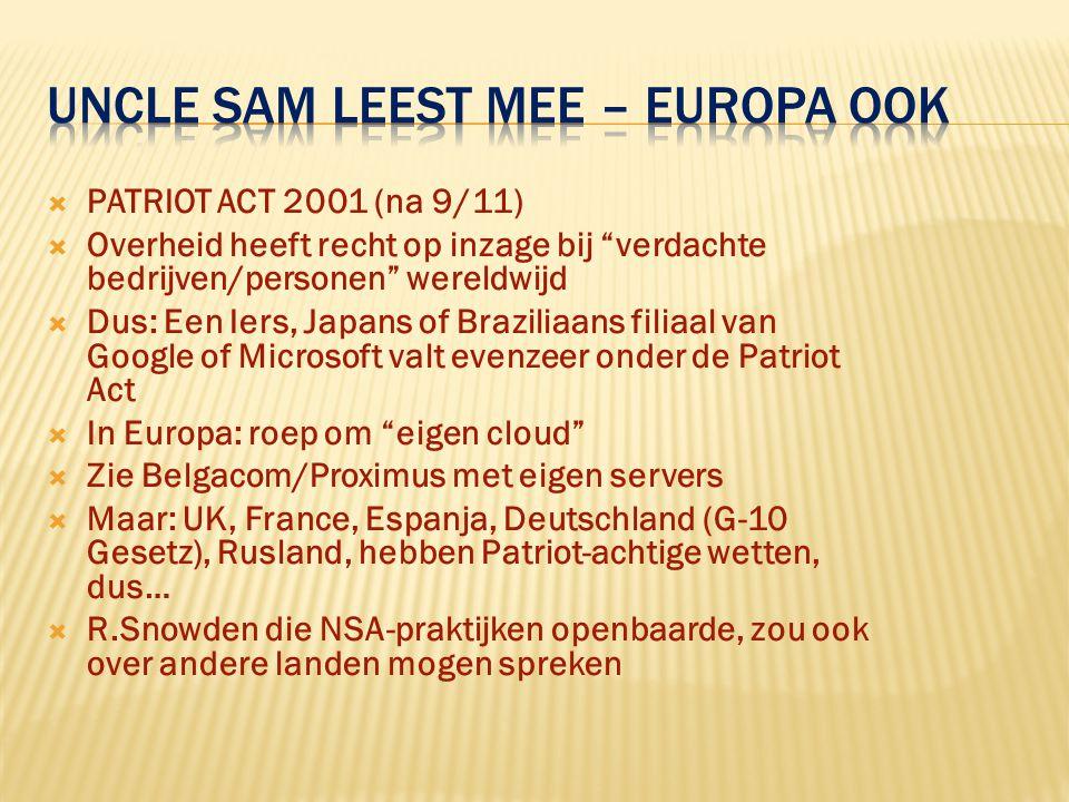  PATRIOT ACT 2001 (na 9/11)  Overheid heeft recht op inzage bij verdachte bedrijven/personen wereldwijd  Dus: Een Iers, Japans of Braziliaans filiaal van Google of Microsoft valt evenzeer onder de Patriot Act  In Europa: roep om eigen cloud  Zie Belgacom/Proximus met eigen servers  Maar: UK, France, Espanja, Deutschland (G-10 Gesetz), Rusland, hebben Patriot-achtige wetten, dus…  R.Snowden die NSA-praktijken openbaarde, zou ook over andere landen mogen spreken