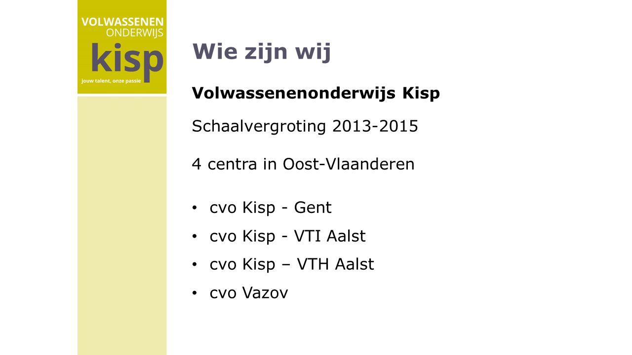 Wie zijn wij Volwassenenonderwijs Kisp Schaalvergroting 2013-2015 4 centra in Oost-Vlaanderen cvo Kisp - Gent cvo Kisp - VTI Aalst cvo Kisp – VTH Aalst cvo Vazov