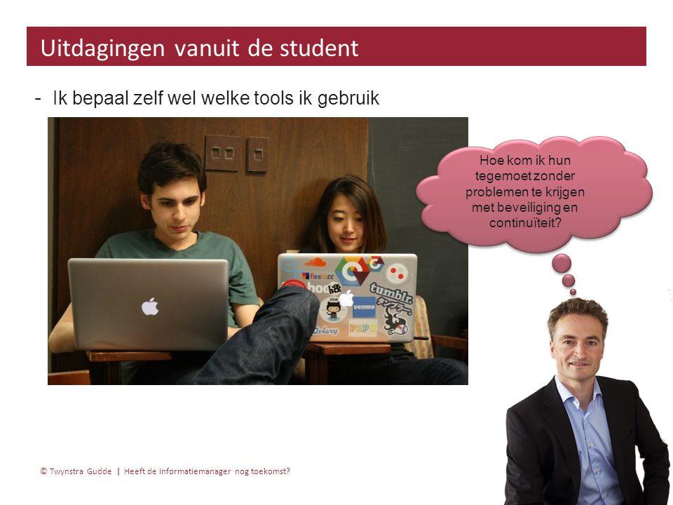 Heeft de informatiemanager nog toekomst? 30 januari 20156 | © Twynstra Gudde | ‐ Ik bepaal zelf wel welke tools ik gebruik Uitdagingen vanuit de stude