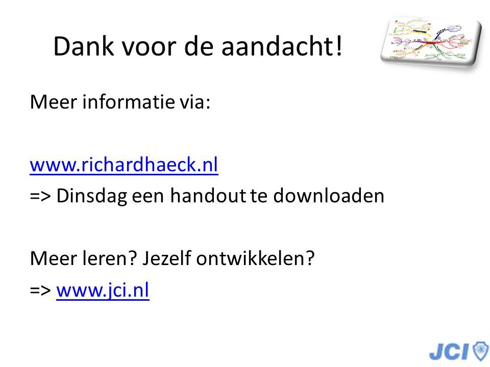 Dank voor de aandacht! Meer informatie via: www.richardhaeck.nl => Dinsdag een handout te downloaden Meer leren? Jezelf ontwikkelen? => www.jci.nlwww.