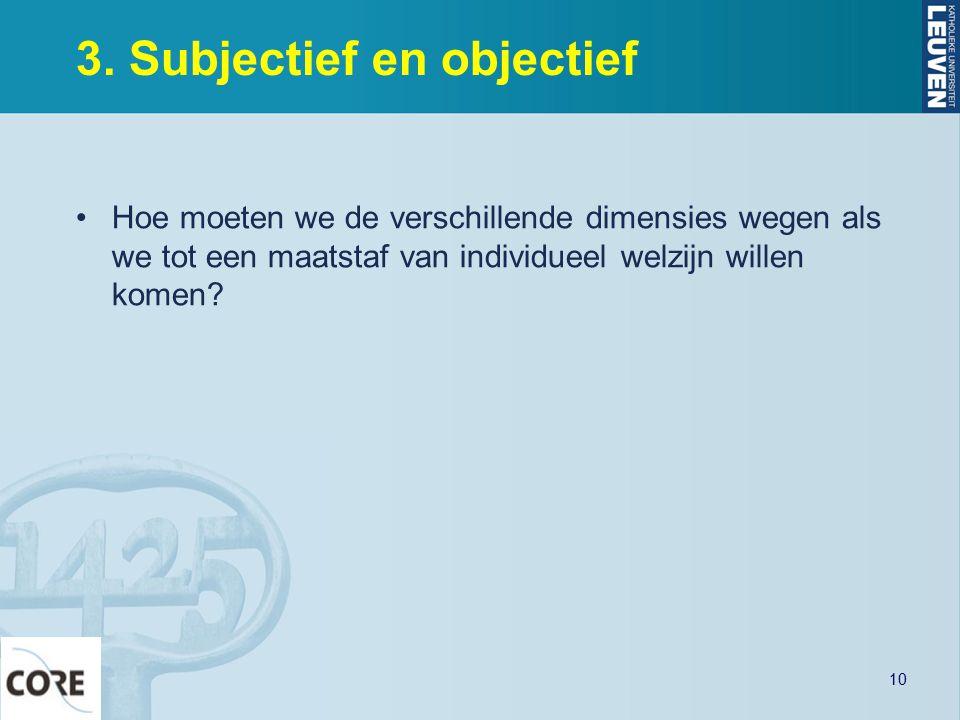 3. Subjectief en objectief Hoe moeten we de verschillende dimensies wegen als we tot een maatstaf van individueel welzijn willen komen? 10