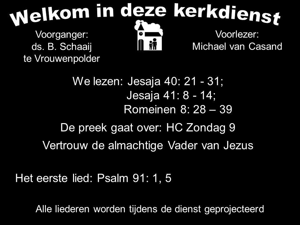 We lezen: Jesaja 40: 21 - 31; Jesaja 41: 8 - 14; Romeinen 8: 28 – 39 De preek gaat over: HC Zondag 9 Vertrouw de almachtige Vader van Jezus Voorganger: ds.