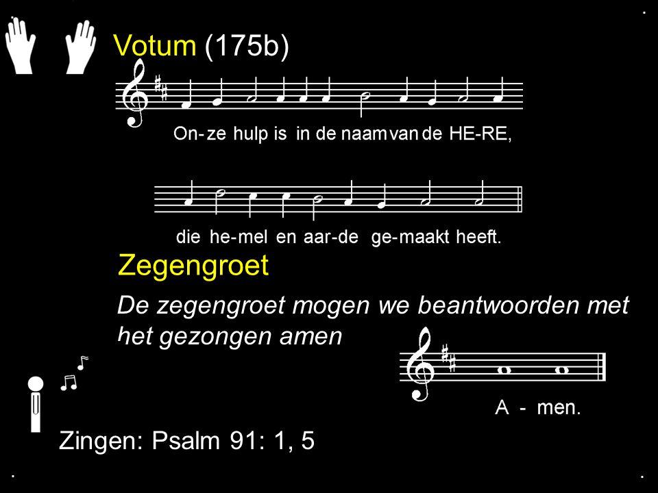 Votum (175b) Zegengroet De zegengroet mogen we beantwoorden met het gezongen amen Zingen: Psalm 91: 1, 5....