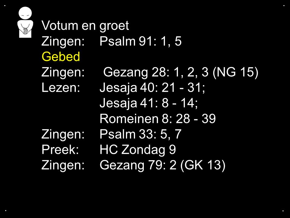 .... Votum en groet Zingen:Psalm 91: 1, 5 Gebed Zingen: Gezang 28: 1, 2, 3 (NG 15) Lezen: Jesaja 40: 21 - 31; Jesaja 41: 8 - 14; Romeinen 8: 28 - 39 Z