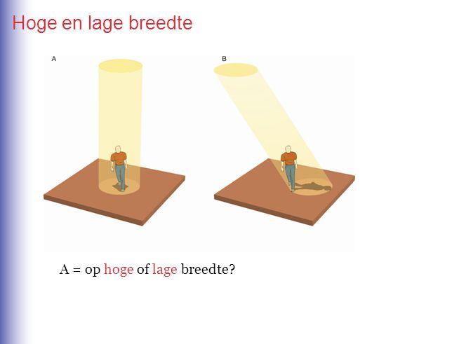 Hoge en lage breedte A = op hoge of lage breedte? A = op lage breedte