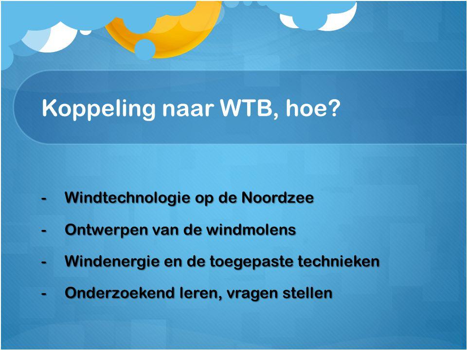 Koppeling naar WTB, hoe? -Windtechnologie op de Noordzee -Ontwerpen van de windmolens -Windenergie en de toegepaste technieken -Onderzoekend leren, vr