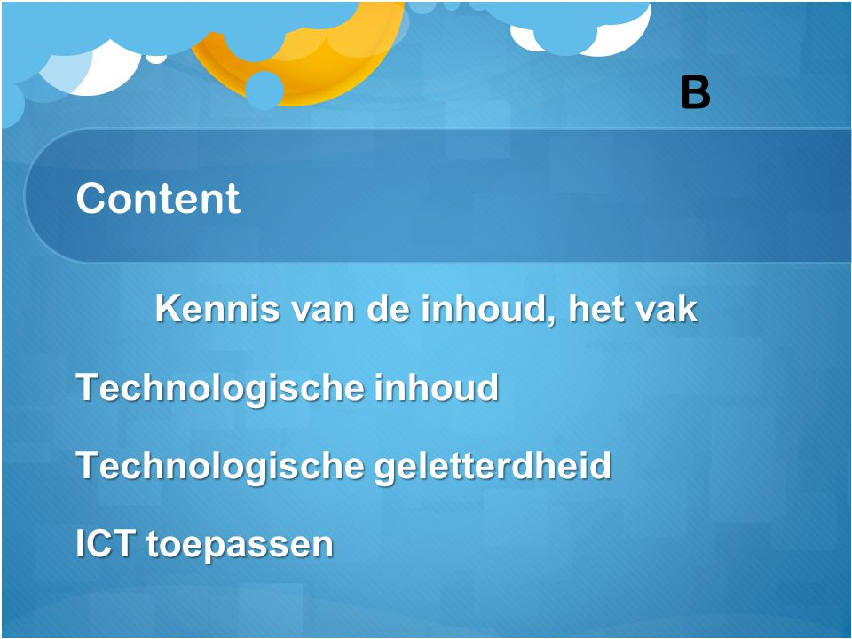 Content Kennis van de inhoud, het vak Technologische inhoud Technologische geletterdheid ICT toepassen B