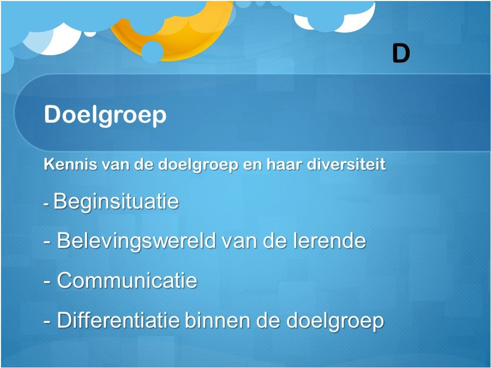 Doelgroep Kennis van de doelgroep en haar diversiteit - Beginsituatie - Belevingswereld van de lerende - Communicatie - Differentiatie binnen de doelg
