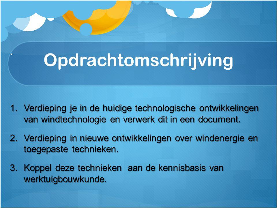 Opdrachtomschrijving. 1.Verdieping je in de huidige technologische ontwikkelingen van windtechnologie en verwerk dit in een document. 2.Verdieping in