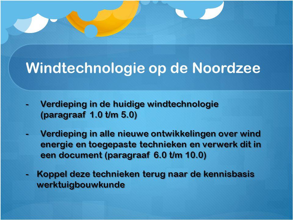 Windtechnologie op de Noordzee -Verdieping in de huidige windtechnologie (paragraaf 1.0 t/m 5.0) -Verdieping in alle nieuwe ontwikkelingen over wind e