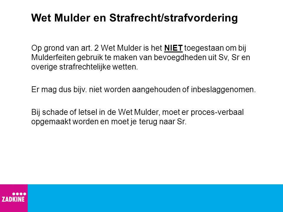 Wet Mulder en Strafrecht/strafvordering Op grond van art. 2 Wet Mulder is het NIET toegestaan om bij Mulderfeiten gebruik te maken van bevoegdheden ui