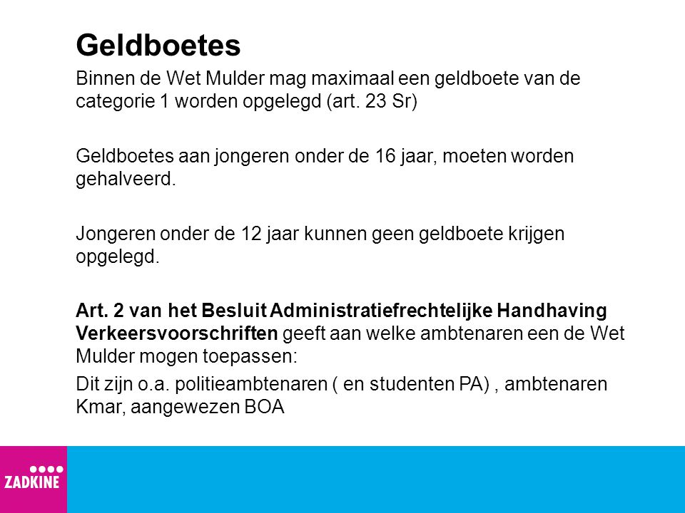 Geldboetes Binnen de Wet Mulder mag maximaal een geldboete van de categorie 1 worden opgelegd (art. 23 Sr) Geldboetes aan jongeren onder de 16 jaar, m