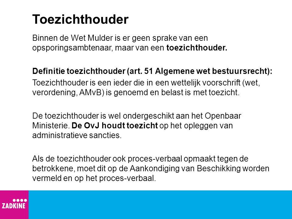 Toezichthouder Binnen de Wet Mulder is er geen sprake van een opsporingsambtenaar, maar van een toezichthouder. Definitie toezichthouder (art. 51 Alge