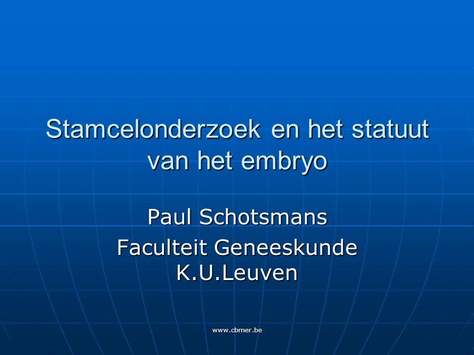 www.cbmer.be Stamcelonderzoek en het statuut van het embryo Paul Schotsmans Faculteit Geneeskunde K.U.Leuven