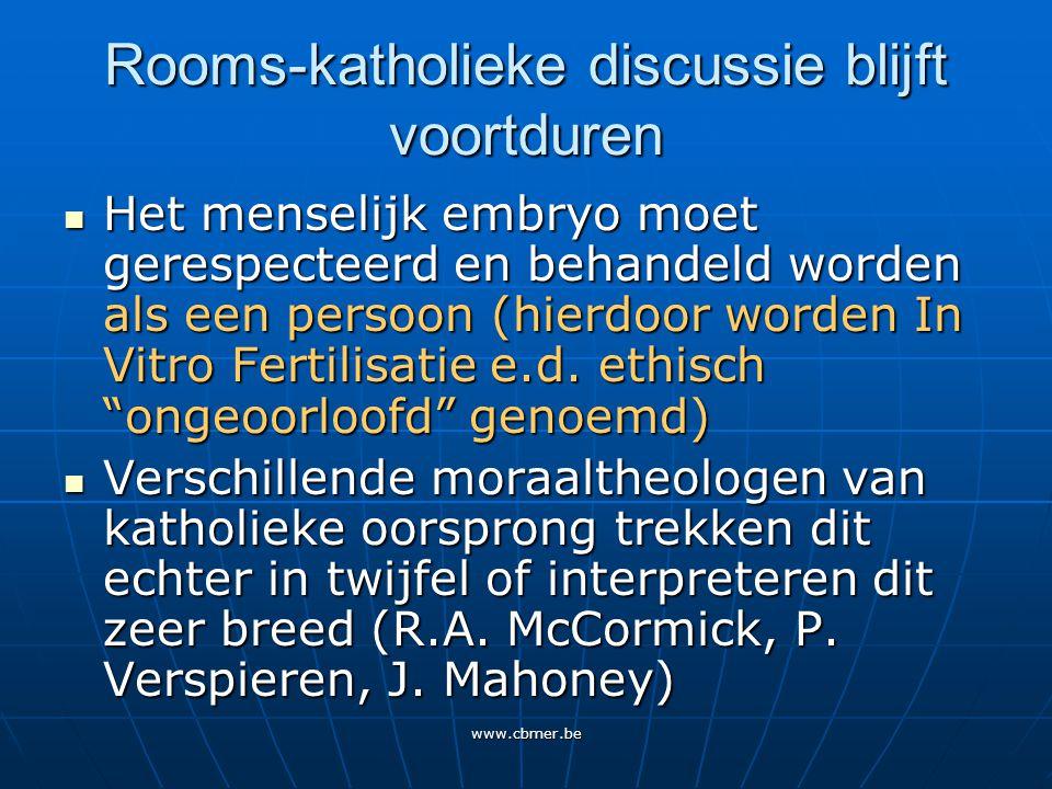 www.cbmer.be Rooms-katholieke discussie blijft voortduren Het menselijk embryo moet gerespecteerd en behandeld worden als een persoon (hierdoor worden In Vitro Fertilisatie e.d.