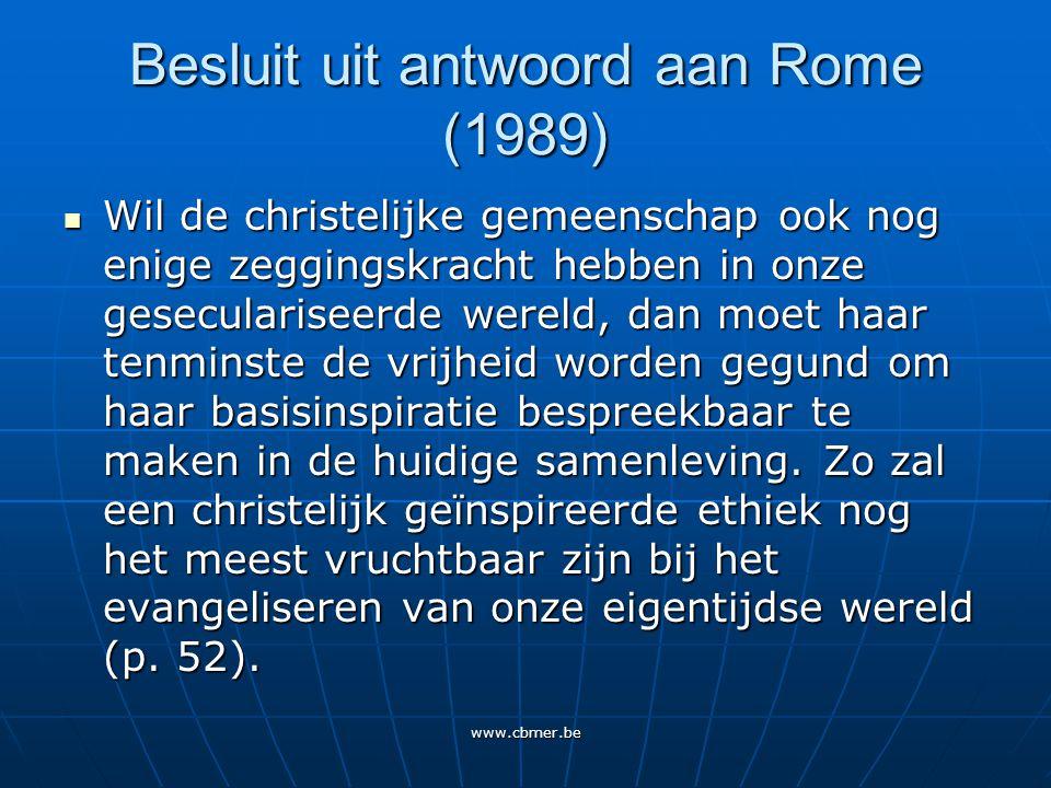 www.cbmer.be Besluit uit antwoord aan Rome (1989) Wil de christelijke gemeenschap ook nog enige zeggingskracht hebben in onze geseculariseerde wereld, dan moet haar tenminste de vrijheid worden gegund om haar basisinspiratie bespreekbaar te maken in de huidige samenleving.