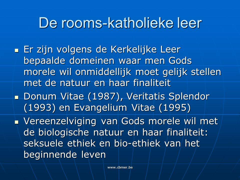 www.cbmer.be De rooms-katholieke leer Er zijn volgens de Kerkelijke Leer bepaalde domeinen waar men Gods morele wil onmiddellijk moet gelijk stellen met de natuur en haar finaliteit Er zijn volgens de Kerkelijke Leer bepaalde domeinen waar men Gods morele wil onmiddellijk moet gelijk stellen met de natuur en haar finaliteit Donum Vitae (1987), Veritatis Splendor (1993) en Evangelium Vitae (1995) Donum Vitae (1987), Veritatis Splendor (1993) en Evangelium Vitae (1995) Vereenzelviging van Gods morele wil met de biologische natuur en haar finaliteit: seksuele ethiek en bio-ethiek van het beginnende leven Vereenzelviging van Gods morele wil met de biologische natuur en haar finaliteit: seksuele ethiek en bio-ethiek van het beginnende leven