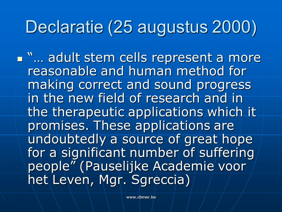 www.cbmer.be Declaratie (25 augustus 2000) … adult stem cells represent a more reasonable and human method for making correct and sound progress in the new field of research and in the therapeutic applications which it promises.