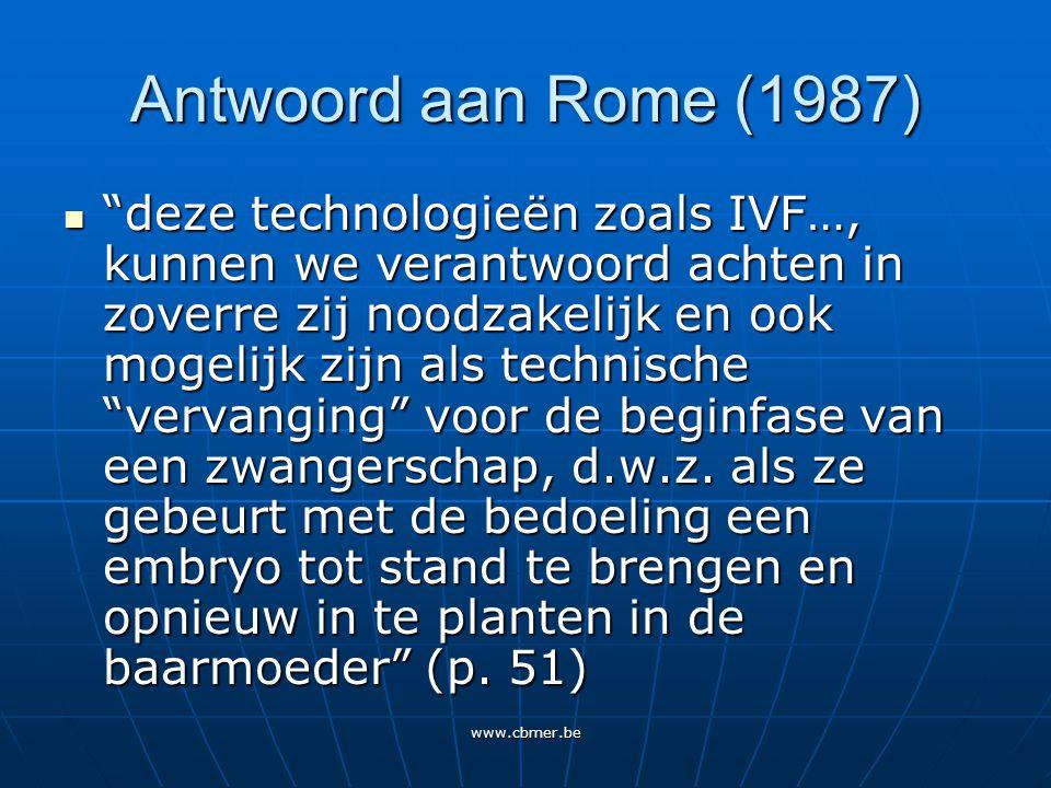 www.cbmer.be Antwoord aan Rome (1987) deze technologieën zoals IVF…, kunnen we verantwoord achten in zoverre zij noodzakelijk en ook mogelijk zijn als technische vervanging voor de beginfase van een zwangerschap, d.w.z.