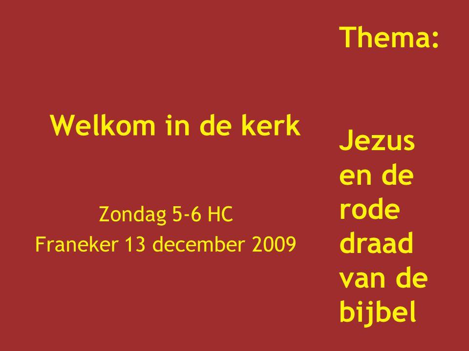 Welkom in de kerk Zondag 5-6 HC Franeker 13 december 2009 Thema: Jezus en de rode draad van de bijbel