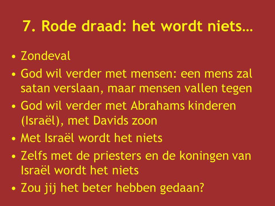 7. Rode draad: het wordt niets… Zondeval God wil verder met mensen: een mens zal satan verslaan, maar mensen vallen tegen God wil verder met Abrahams