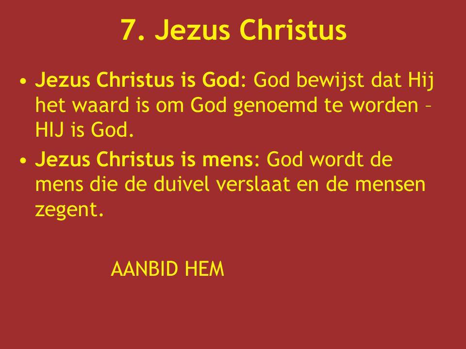 7. Jezus Christus Jezus Christus is God: God bewijst dat Hij het waard is om God genoemd te worden – HIJ is God. Jezus Christus is mens: God wordt de