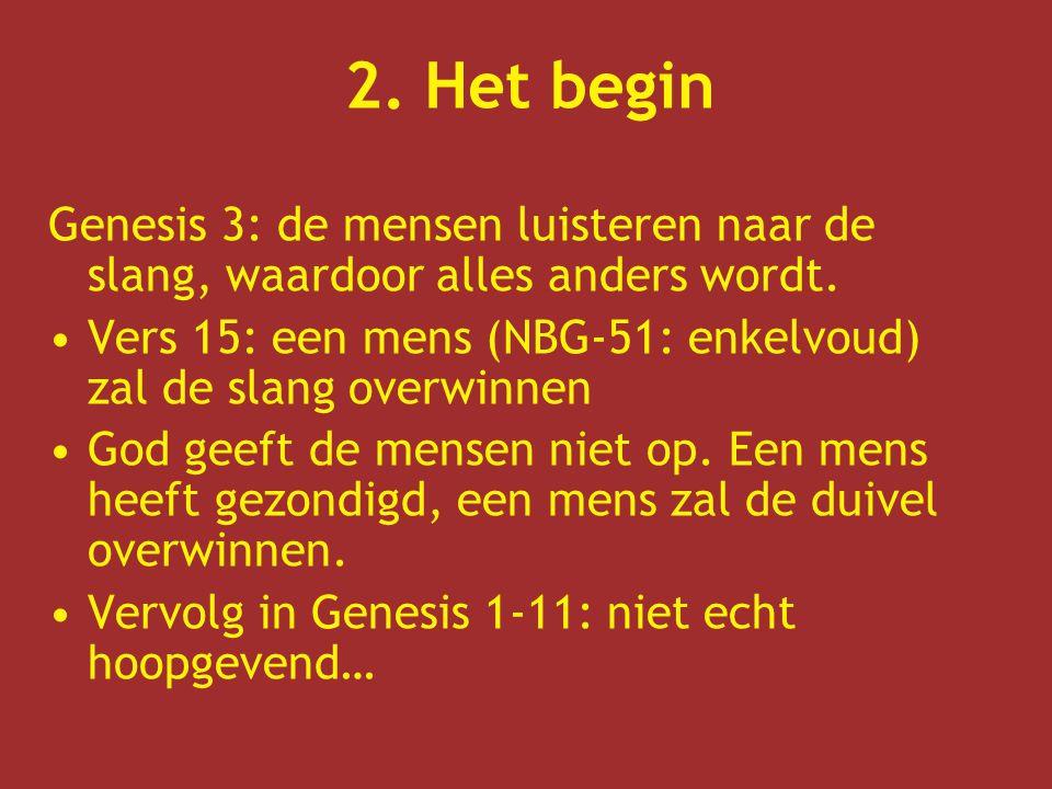 2. Het begin Genesis 3: de mensen luisteren naar de slang, waardoor alles anders wordt. Vers 15: een mens (NBG-51: enkelvoud) zal de slang overwinnen