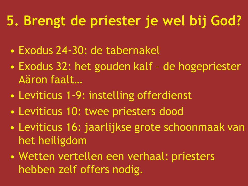5. Brengt de priester je wel bij God? Exodus 24-30: de tabernakel Exodus 32: het gouden kalf – de hogepriester Aäron faalt… Leviticus 1-9: instelling