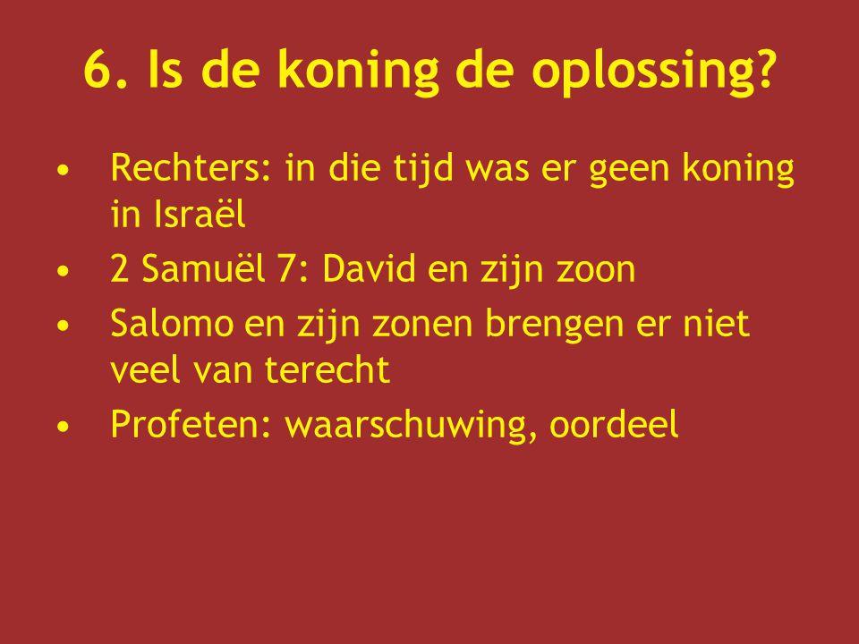 6. Is de koning de oplossing? Rechters: in die tijd was er geen koning in Israël 2 Samuël 7: David en zijn zoon Salomo en zijn zonen brengen er niet v