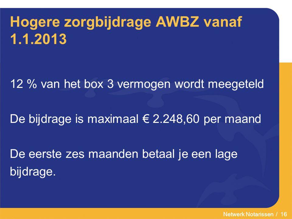 Netwerk Notarissen / 16 Hogere zorgbijdrage AWBZ vanaf 1.1.2013 12 % van het box 3 vermogen wordt meegeteld De bijdrage is maximaal € 2.248,60 per maand De eerste zes maanden betaal je een lage bijdrage.