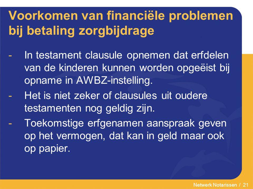 Netwerk Notarissen / 21 Voorkomen van financiële problemen bij betaling zorgbijdrage -In testament clausule opnemen dat erfdelen van de kinderen kunnen worden opgeëist bij opname in AWBZ-instelling.