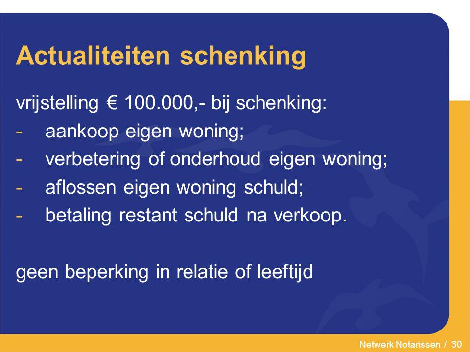 Netwerk Notarissen / 30 Actualiteiten schenking vrijstelling € 100.000,- bij schenking: -aankoop eigen woning; -verbetering of onderhoud eigen woning; -aflossen eigen woning schuld; -betaling restant schuld na verkoop.