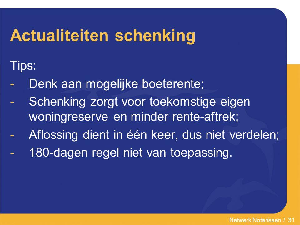 Netwerk Notarissen / 31 Actualiteiten schenking Tips: -Denk aan mogelijke boeterente; -Schenking zorgt voor toekomstige eigen woningreserve en minder rente-aftrek; -Aflossing dient in één keer, dus niet verdelen; -180-dagen regel niet van toepassing.