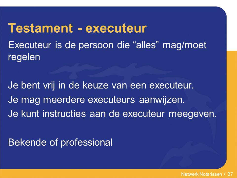 Netwerk Notarissen / 37 Testament - executeur Executeur is de persoon die alles mag/moet regelen Je bent vrij in de keuze van een executeur.