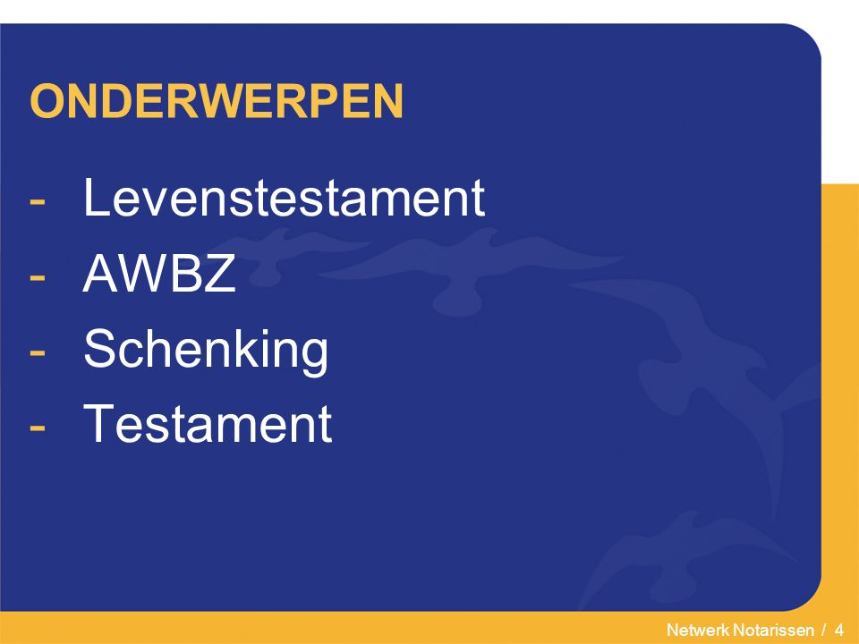 Netwerk Notarissen / 4 ONDERWERPEN -Levenstestament -AWBZ -Schenking -Testament