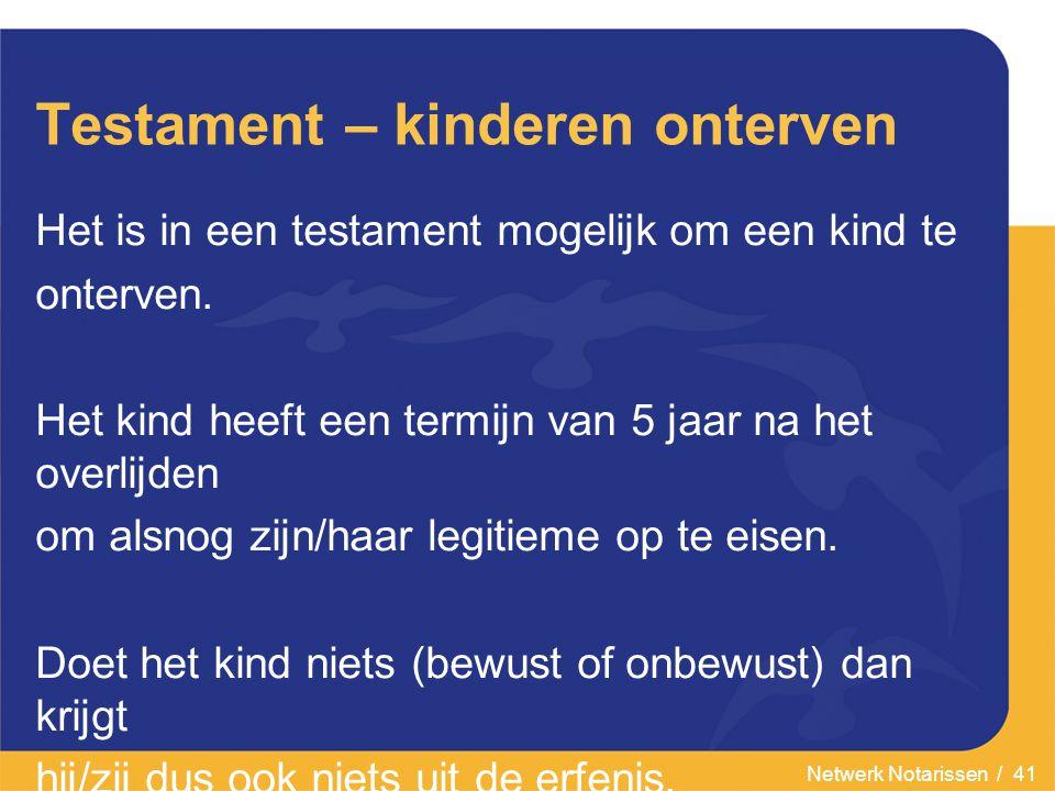 Netwerk Notarissen / 41 Testament – kinderen onterven Het is in een testament mogelijk om een kind te onterven.