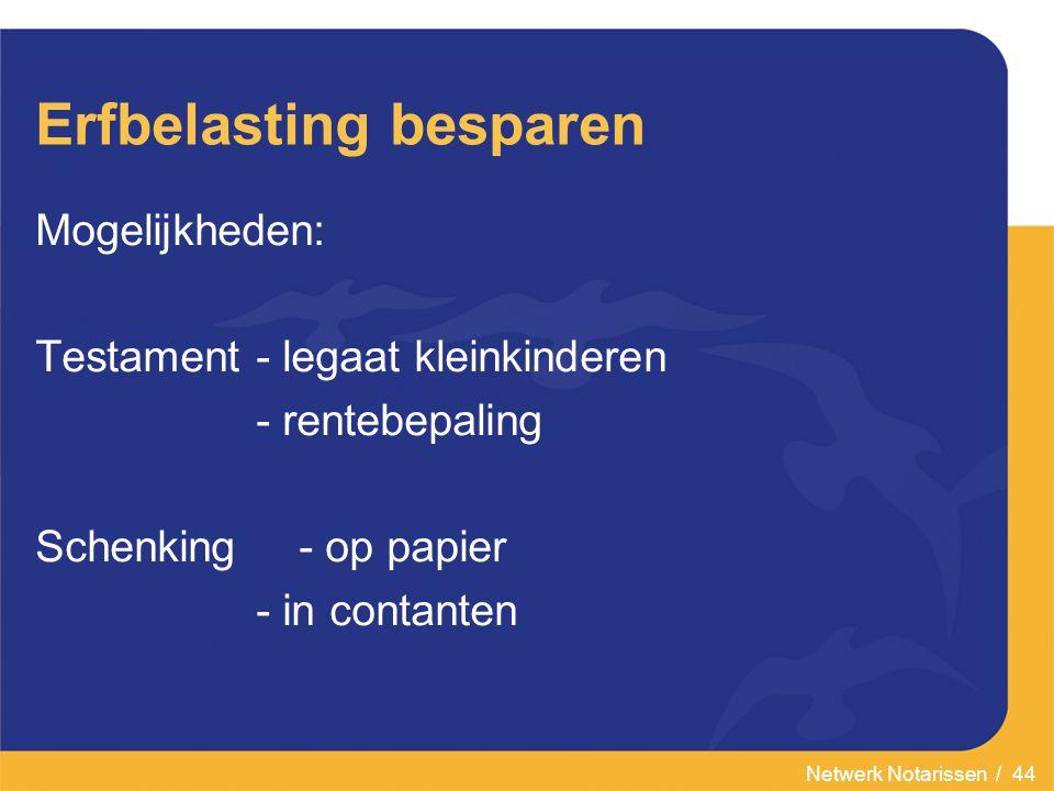 Netwerk Notarissen / 44 Erfbelasting besparen Mogelijkheden: Testament- legaat kleinkinderen - rentebepaling Schenking- op papier - in contanten