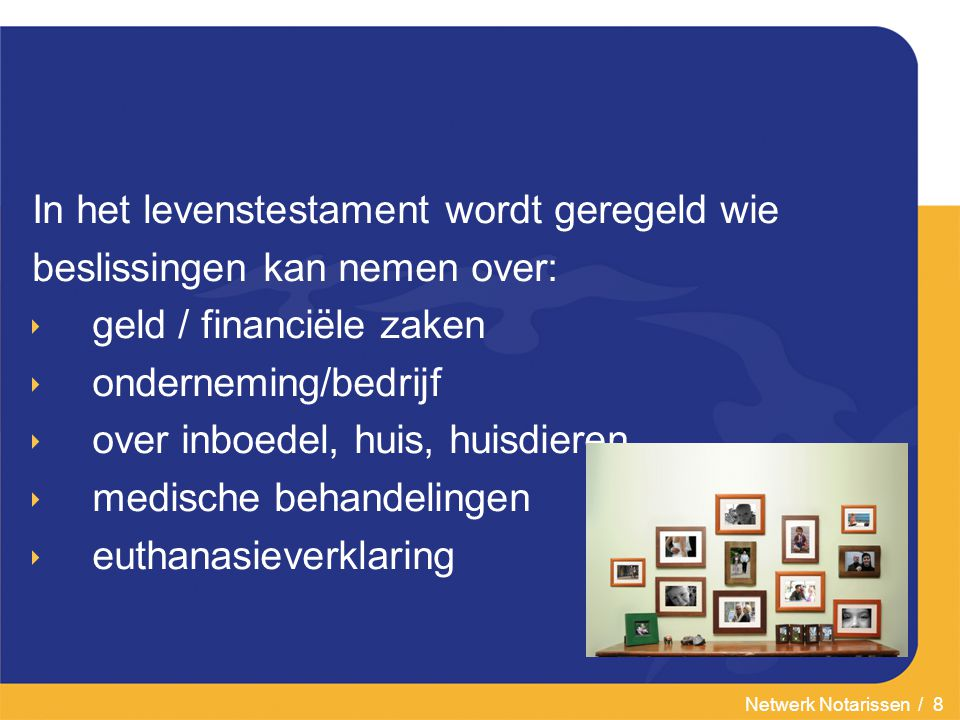 Netwerk Notarissen / 8 In het levenstestament wordt geregeld wie beslissingen kan nemen over:  geld / financiële zaken  onderneming/bedrijf  over inboedel, huis, huisdieren  medische behandelingen  euthanasieverklaring