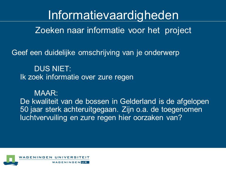 Informatievaardigheden Zoeken naar informatie voor het project Geef een duidelijke omschrijving van je onderwerp DUS NIET: Ik zoek informatie over zure regen MAAR: De kwaliteit van de bossen in Gelderland is de afgelopen 50 jaar sterk achteruitgegaan.