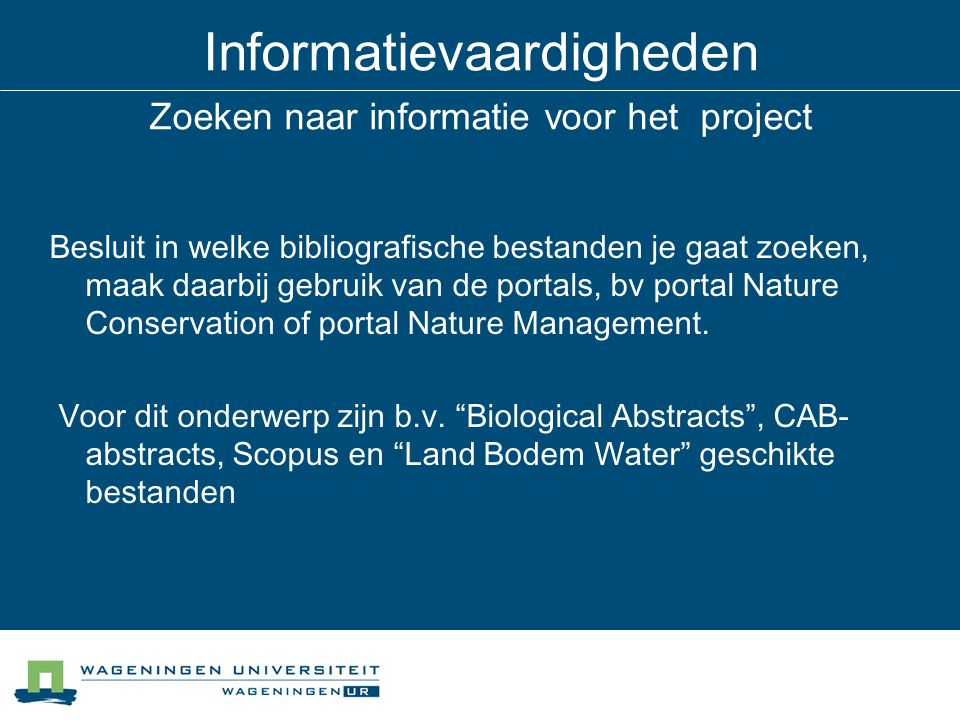 Informatievaardigheden Zoeken naar informatie voor het project Besluit in welke bibliografische bestanden je gaat zoeken, maak daarbij gebruik van de portals, bv portal Nature Conservation of portal Nature Management.