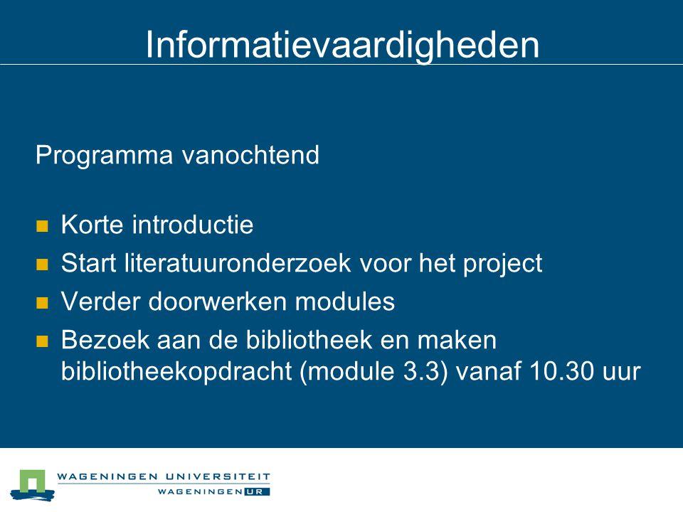 Informatievaardigheden Programma vanochtend Korte introductie Start literatuuronderzoek voor het project Verder doorwerken modules Bezoek aan de bibliotheek en maken bibliotheekopdracht (module 3.3) vanaf 10.30 uur