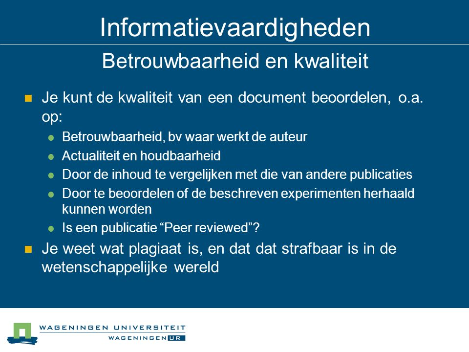 Informatievaardigheden Betrouwbaarheid en kwaliteit Je kunt de kwaliteit van een document beoordelen, o.a. op: Betrouwbaarheid, bv waar werkt de auteu