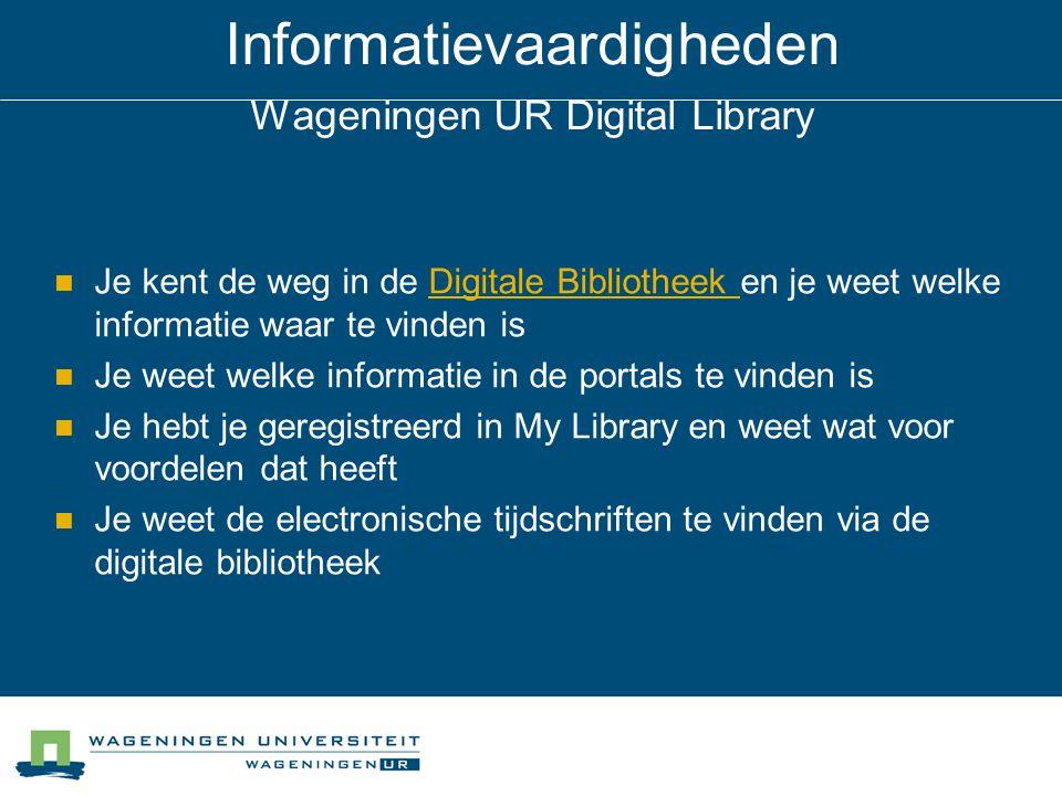 Informatievaardigheden Wageningen UR Digital Library Je kent de weg in de Digitale Bibliotheek en je weet welke informatie waar te vinden isDigitale Bibliotheek Je weet welke informatie in de portals te vinden is Je hebt je geregistreerd in My Library en weet wat voor voordelen dat heeft Je weet de electronische tijdschriften te vinden via de digitale bibliotheek
