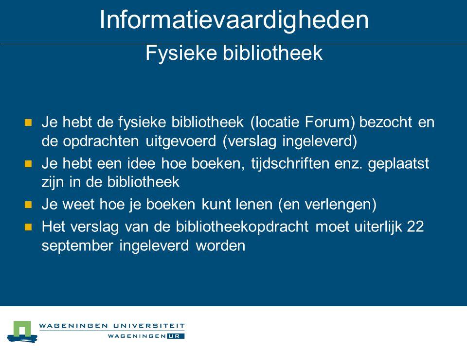 Informatievaardigheden Fysieke bibliotheek Je hebt de fysieke bibliotheek (locatie Forum) bezocht en de opdrachten uitgevoerd (verslag ingeleverd) Je hebt een idee hoe boeken, tijdschriften enz.