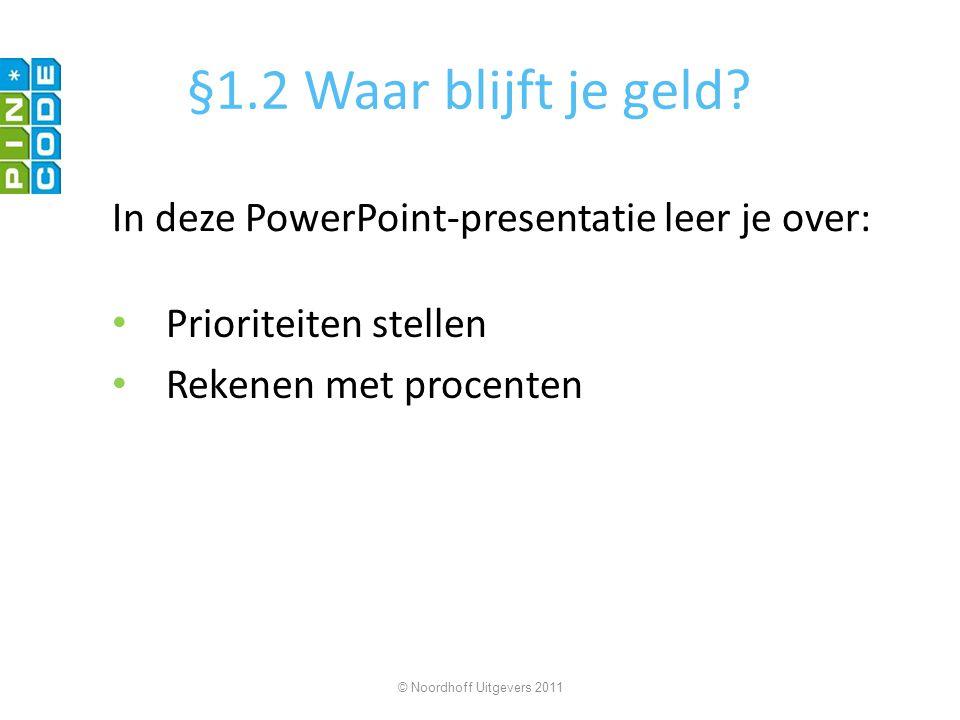 §1.2 Waar blijft je geld? Prioriteiten stellen Rekenen met procenten © Noordhoff Uitgevers 2011 In deze PowerPoint-presentatie leer je over:
