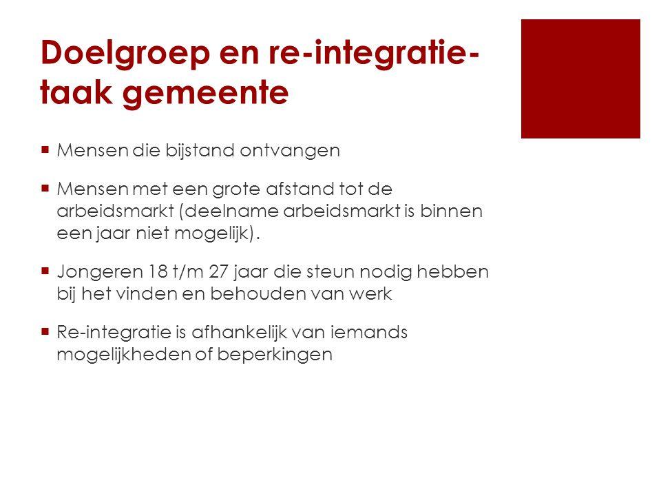 Doelgroep en re-integratie- taak gemeente  Mensen die bijstand ontvangen  Mensen met een grote afstand tot de arbeidsmarkt (deelname arbeidsmarkt is binnen een jaar niet mogelijk).