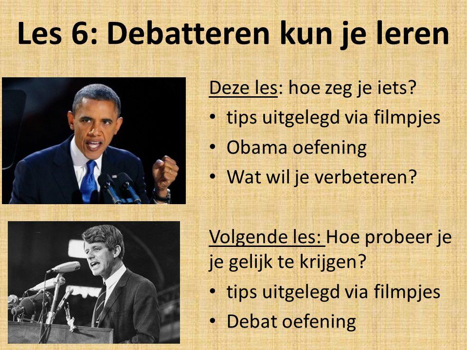 Les 6: Debatteren kun je leren Deze les: hoe zeg je iets? tips uitgelegd via filmpjes Obama oefening Wat wil je verbeteren? Volgende les: Hoe probeer